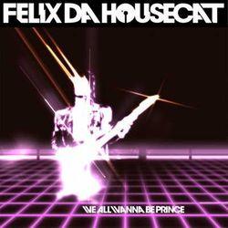 Felix da Housecat - We All Wanna Be Prince